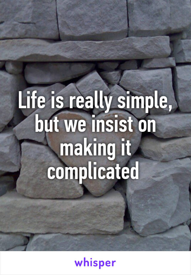 Life is really simple, but we insist on making it complicated