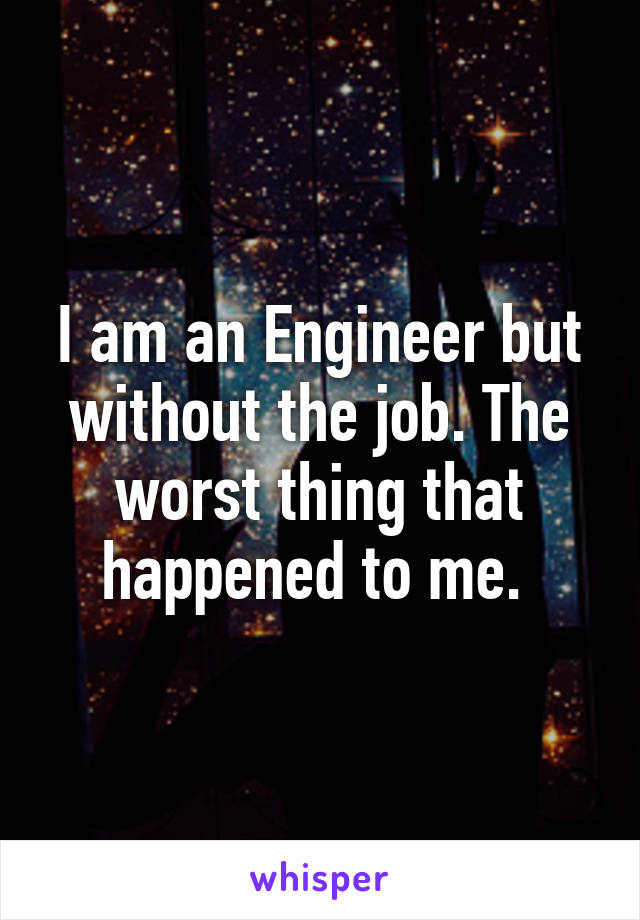 I am an Engineer but without the job. The worst thing that happened to me.