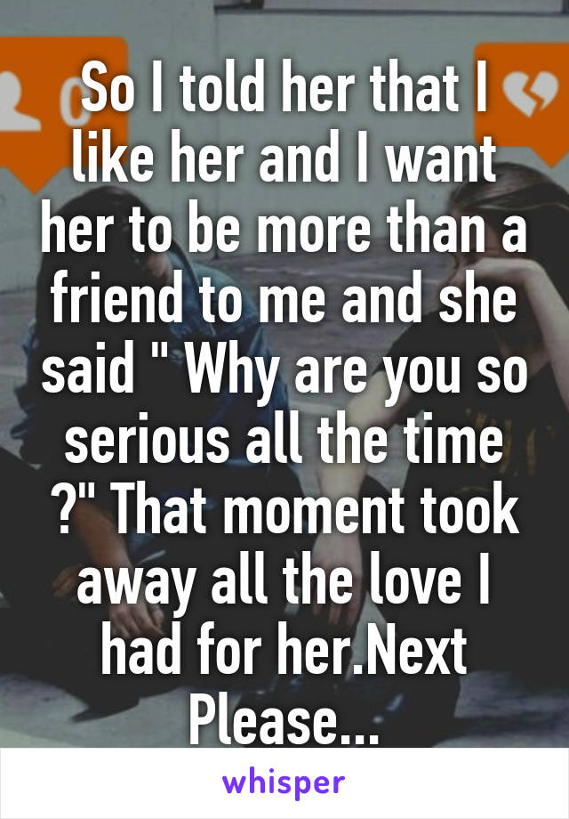 """So I told her that I like her and I want her to be more than a friend to me and she said """" Why are you so serious all the time ?"""" That moment took away all the love I had for her.Next Please..."""