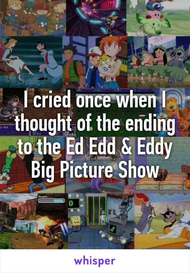 I cried once when I thought of the ending to the Ed Edd & Eddy Big Picture Show