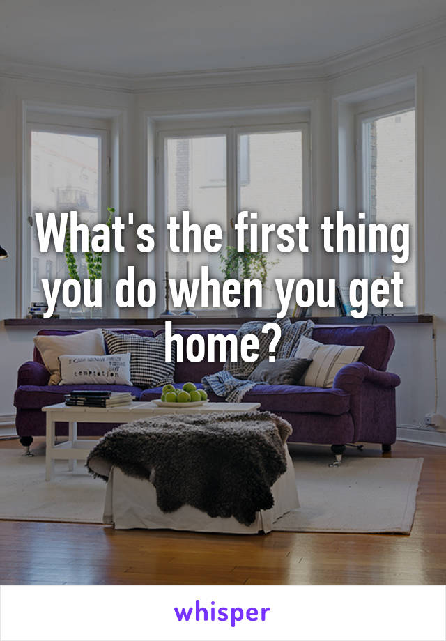 What's the first thing you do when you get home?