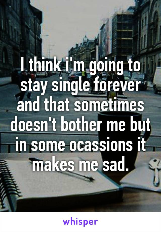 I think i'm going to stay single forever and that sometimes doesn't bother me but in some ocassions it makes me sad.