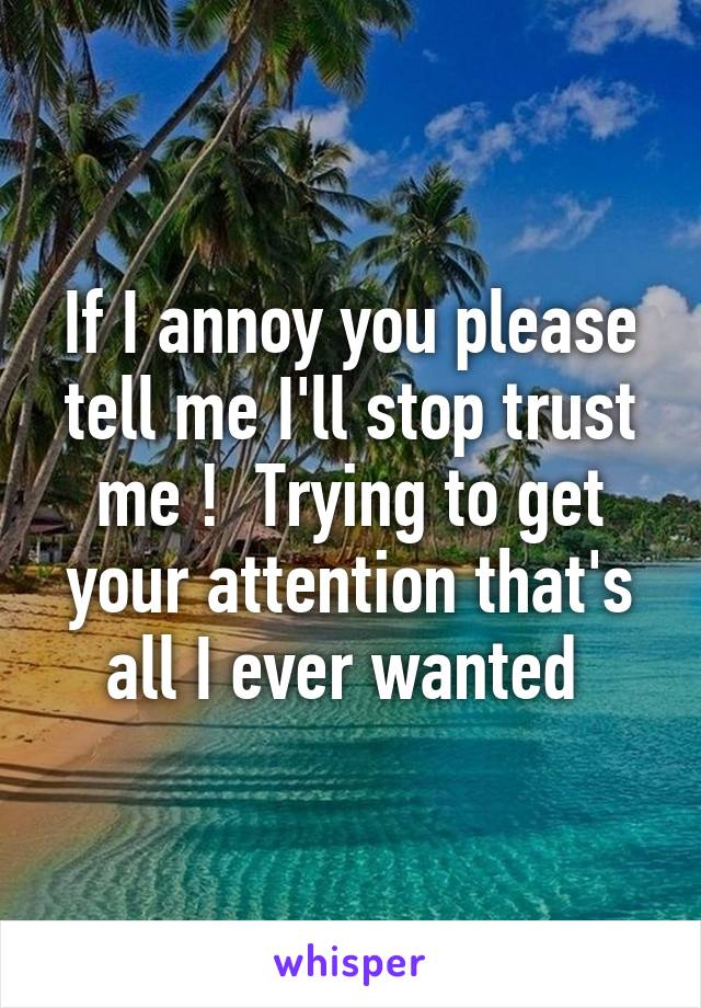 If I annoy you please tell me I'll stop trust me !  Trying to get your attention that's all I ever wanted