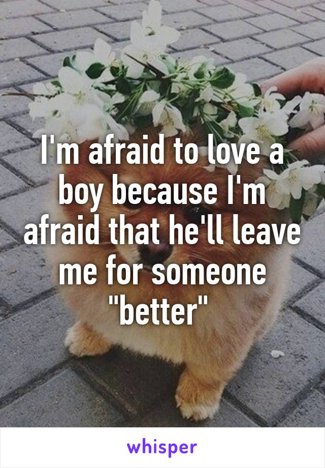 """I'm afraid to love a boy because I'm afraid that he'll leave me for someone """"better"""""""