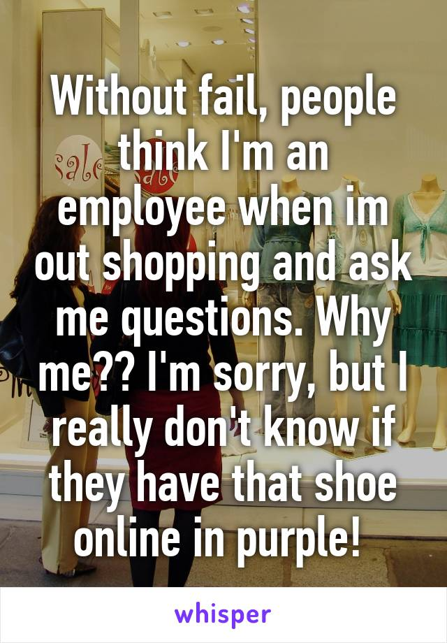 Without fail, people think I'm an employee when im out shopping and ask me questions. Why me?? I'm sorry, but I really don't know if they have that shoe online in purple!