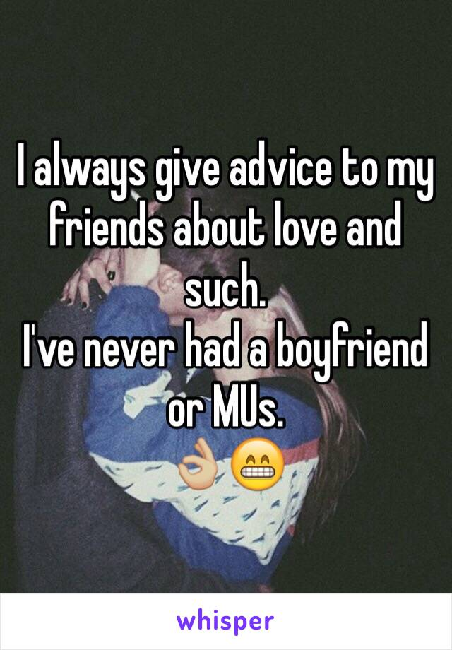 I always give advice to my friends about love and such. I've never had a boyfriend or MUs. 👌🏼😁