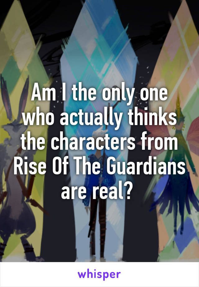Am I the only one who actually thinks the characters from Rise Of The Guardians are real?