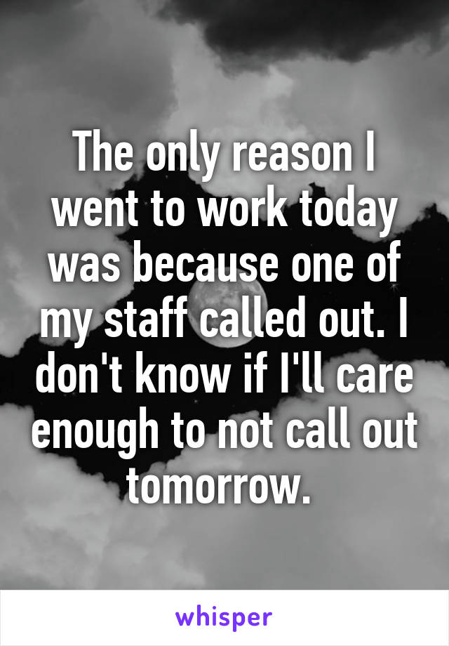 The only reason I went to work today was because one of my staff called out. I don't know if I'll care enough to not call out tomorrow.