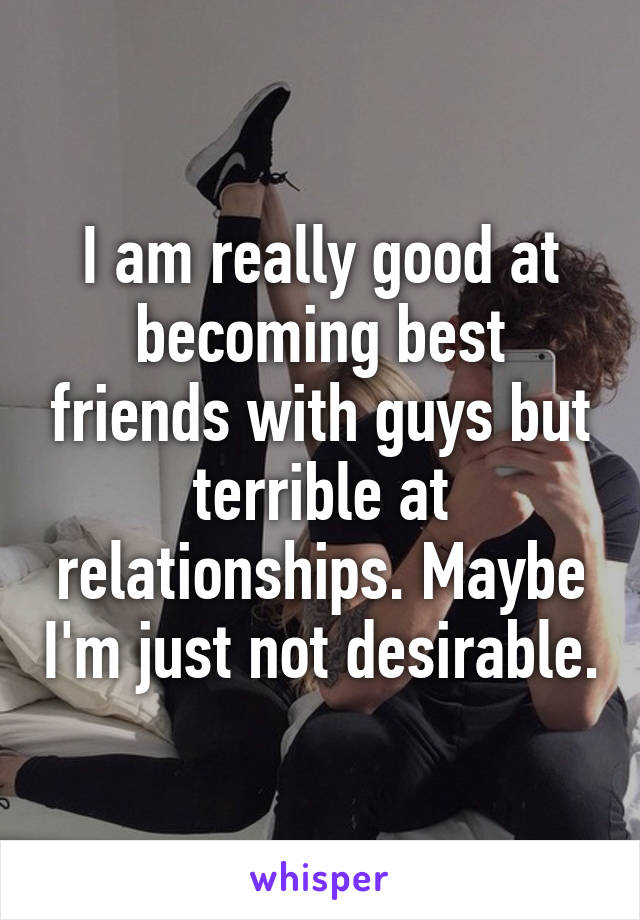 I am really good at becoming best friends with guys but terrible at relationships. Maybe I'm just not desirable.