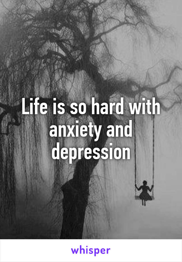 Life is so hard with anxiety and depression