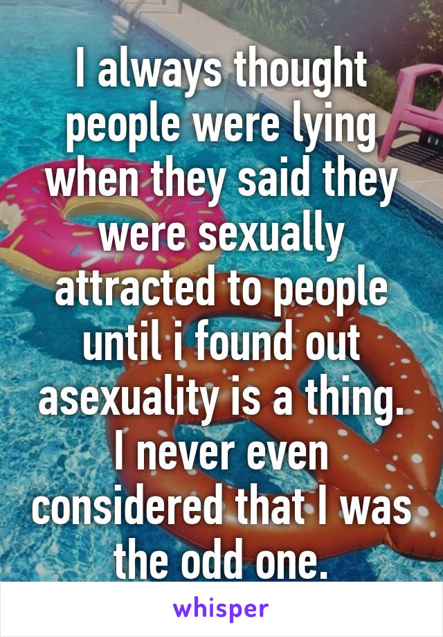 I always thought people were lying when they said they were sexually attracted to people until i found out asexuality is a thing. I never even considered that I was the odd one.