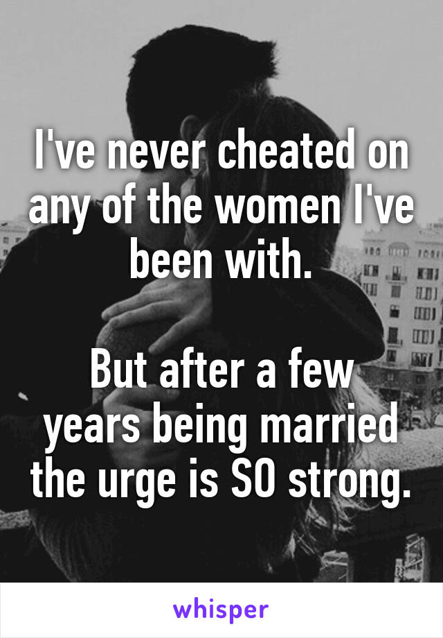 I've never cheated on any of the women I've been with.  But after a few years being married the urge is SO strong.
