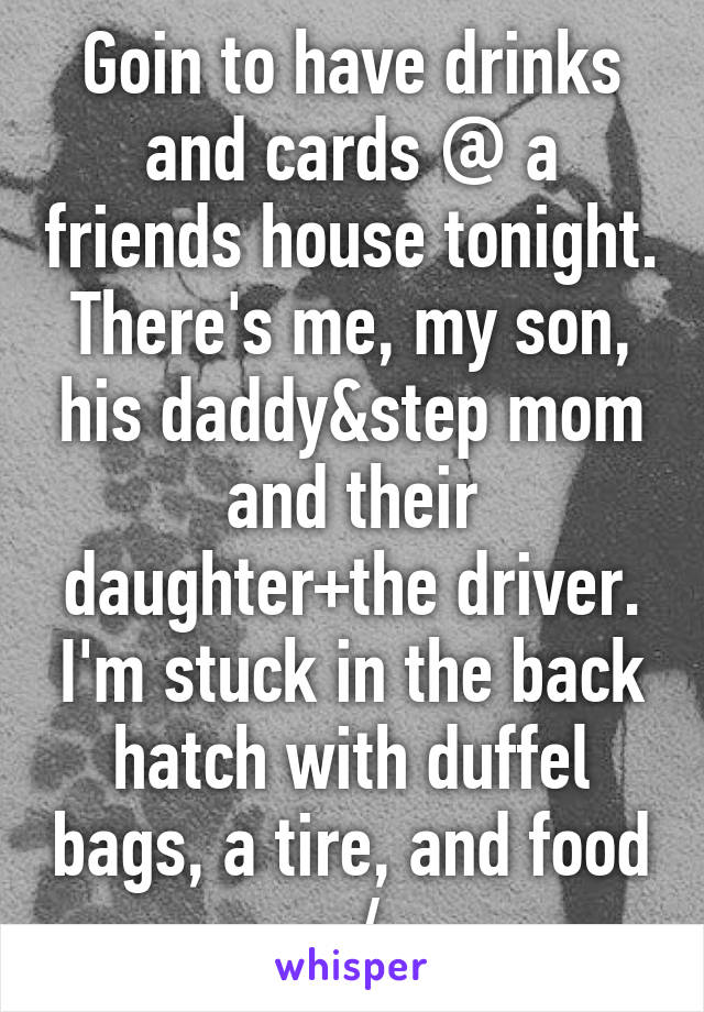 Goin to have drinks and cards @ a friends house tonight. There's me, my son, his daddy&step mom and their daughter+the driver. I'm stuck in the back hatch with duffel bags, a tire, and food :-/