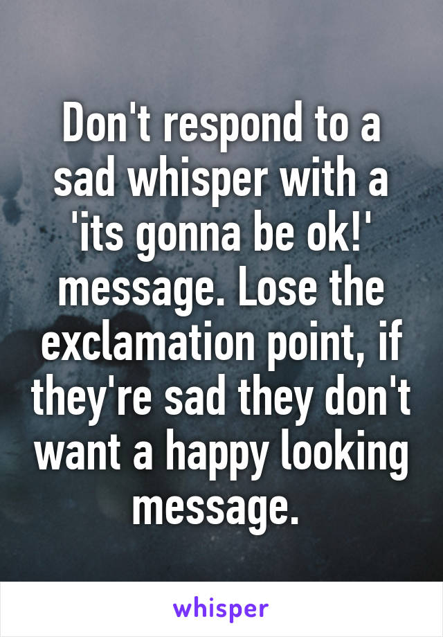 Don't respond to a sad whisper with a 'its gonna be ok!' message. Lose the exclamation point, if they're sad they don't want a happy looking message.