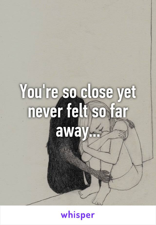 You're so close yet never felt so far away...