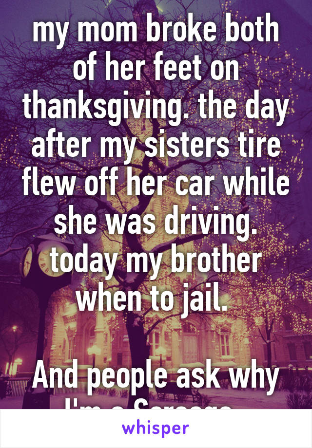 my mom broke both of her feet on thanksgiving. the day after my sisters tire flew off her car while she was driving. today my brother when to jail.   And people ask why I'm a Scrooge.