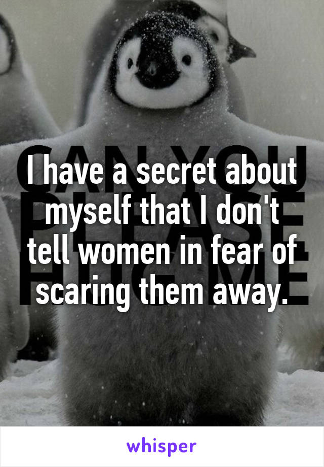 I have a secret about myself that I don't tell women in fear of scaring them away.