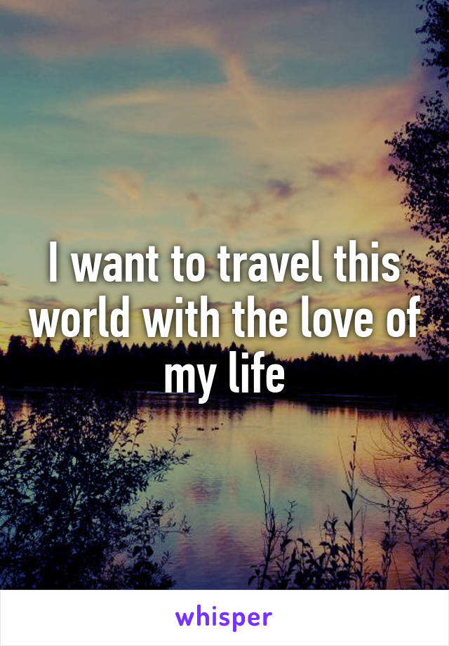 I want to travel this world with the love of my life