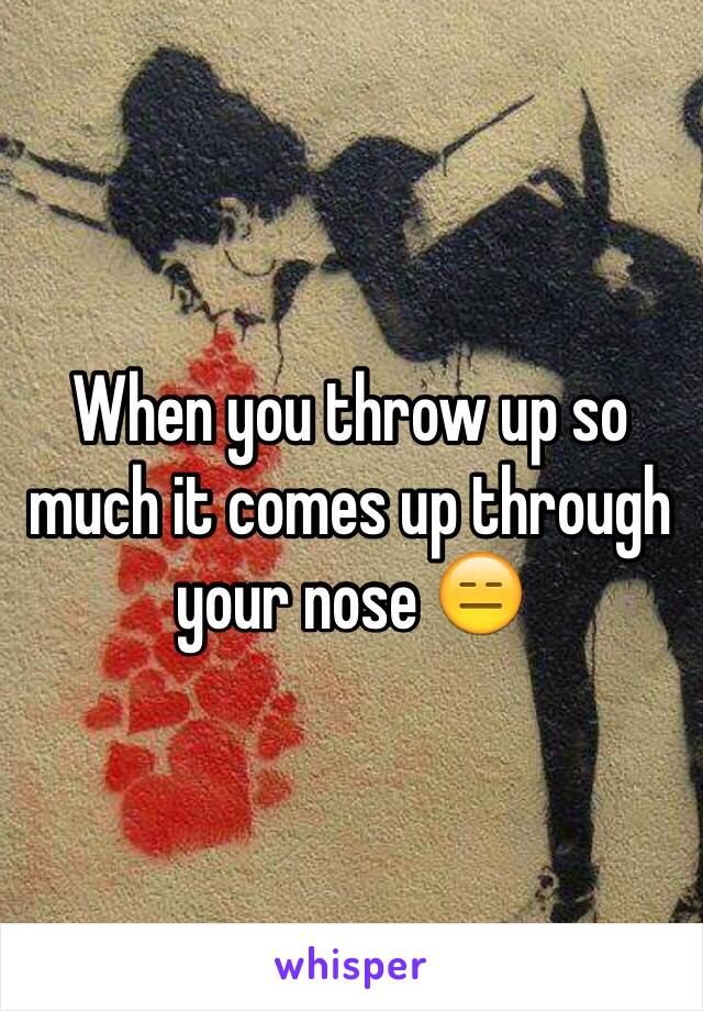 When you throw up so much it comes up through your nose 😑