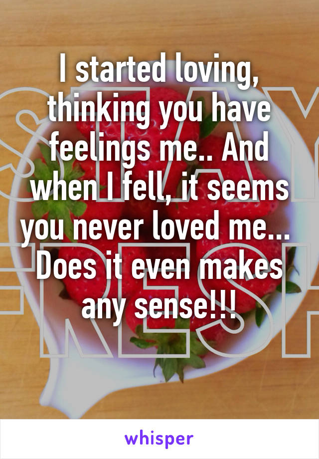 I started loving, thinking you have feelings me.. And when I fell, it seems you never loved me...  Does it even makes any sense!!!
