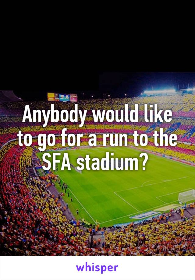 Anybody would like to go for a run to the SFA stadium?