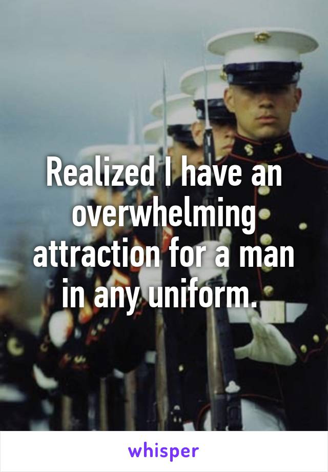 Realized I have an overwhelming attraction for a man in any uniform.
