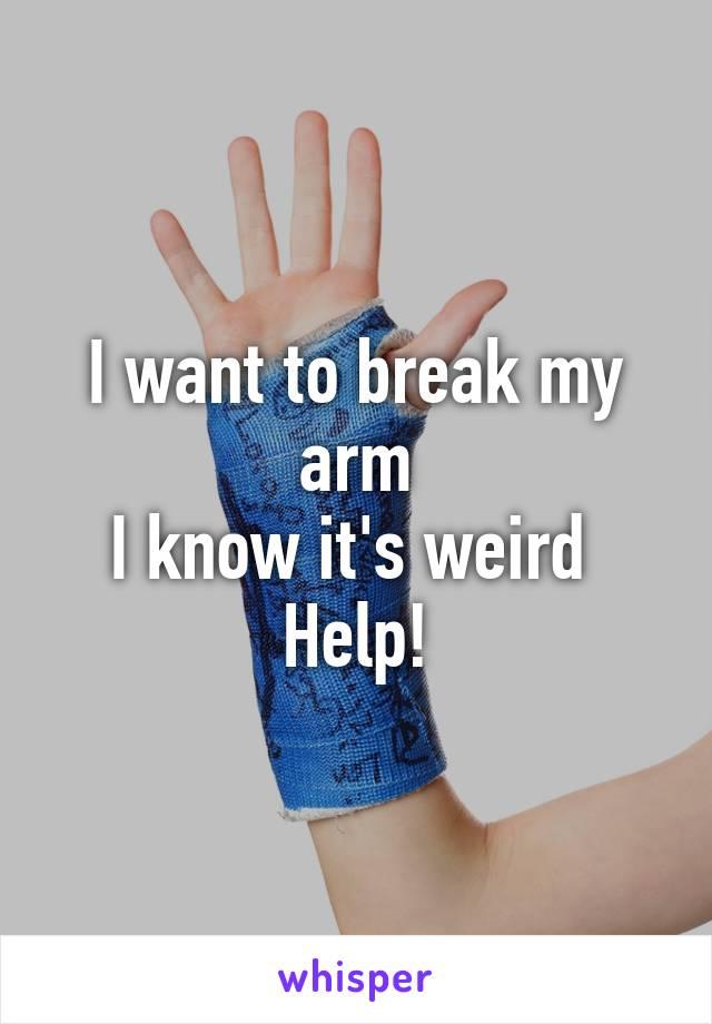 I want to break my arm I know it's weird  Help!