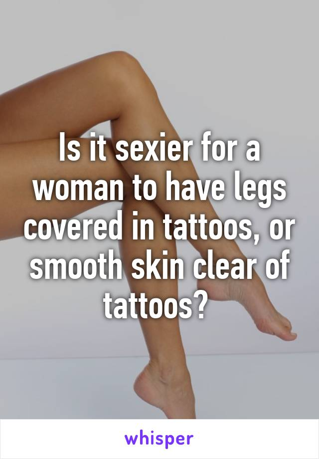 Is it sexier for a woman to have legs covered in tattoos, or smooth skin clear of tattoos?