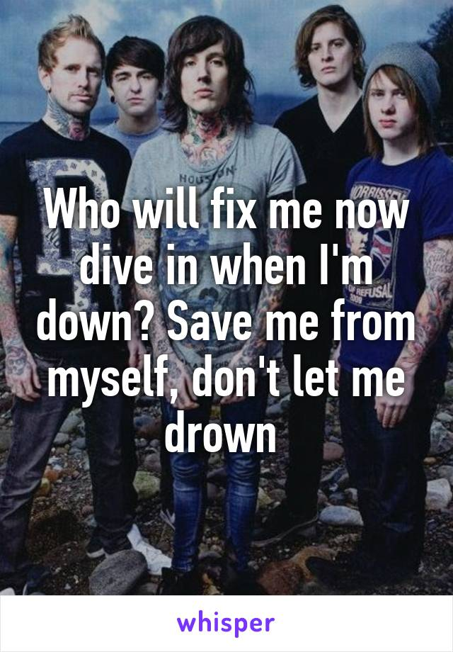 Who will fix me now dive in when I'm down? Save me from myself, don't let me drown