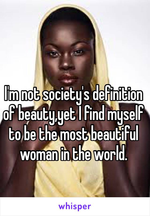 I'm not society's definition of beauty,yet I find myself to be the most beautiful woman in the world.