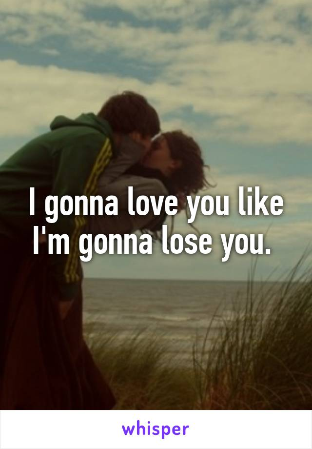 I gonna love you like I'm gonna lose you.