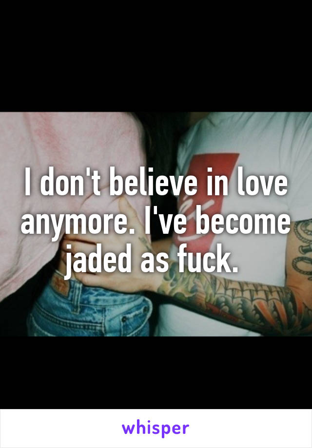 I don't believe in love anymore. I've become jaded as fuck.