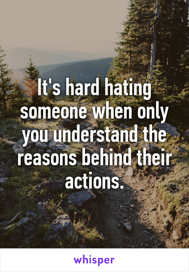 It's hard hating someone when only you understand the reasons behind their actions.