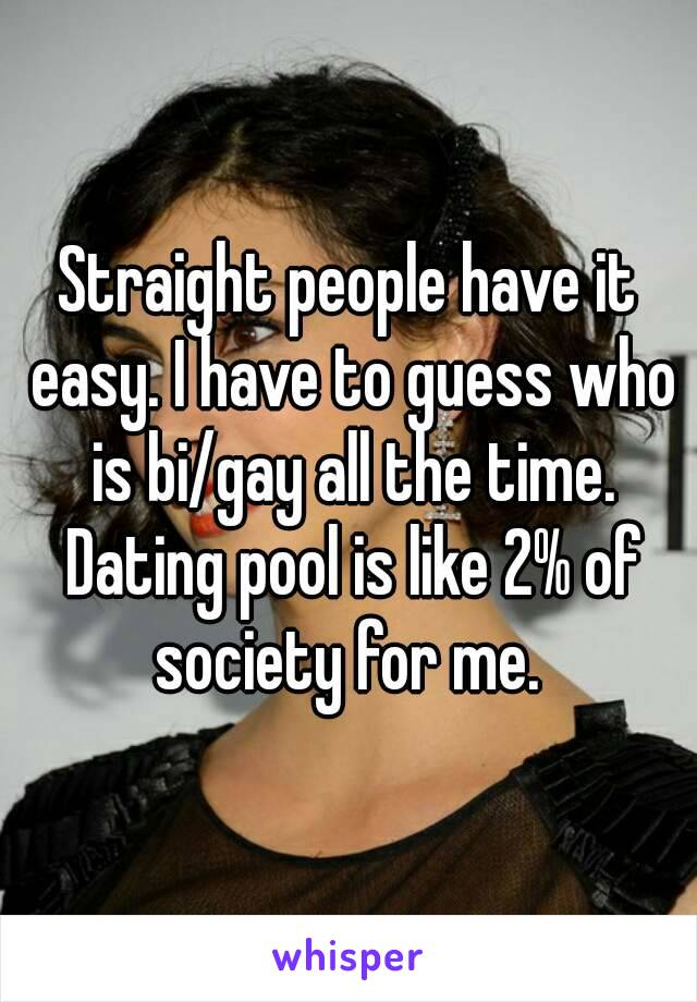 Straight people have it easy. I have to guess who is bi/gay all the time. Dating pool is like 2% of society for me.