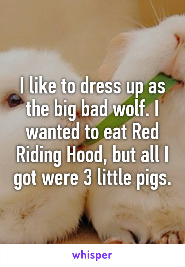 I like to dress up as the big bad wolf. I wanted to eat Red Riding Hood, but all I got were 3 little pigs.