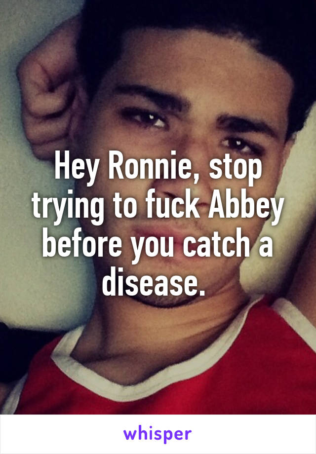 Hey Ronnie, stop trying to fuck Abbey before you catch a disease.
