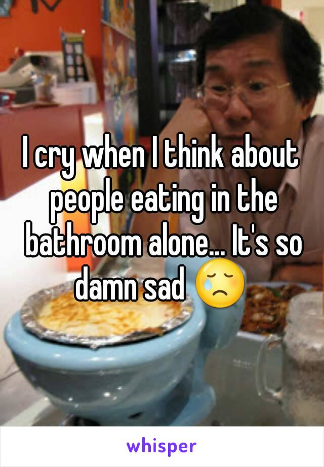 I cry when I think about people eating in the bathroom alone... It's so damn sad 😢