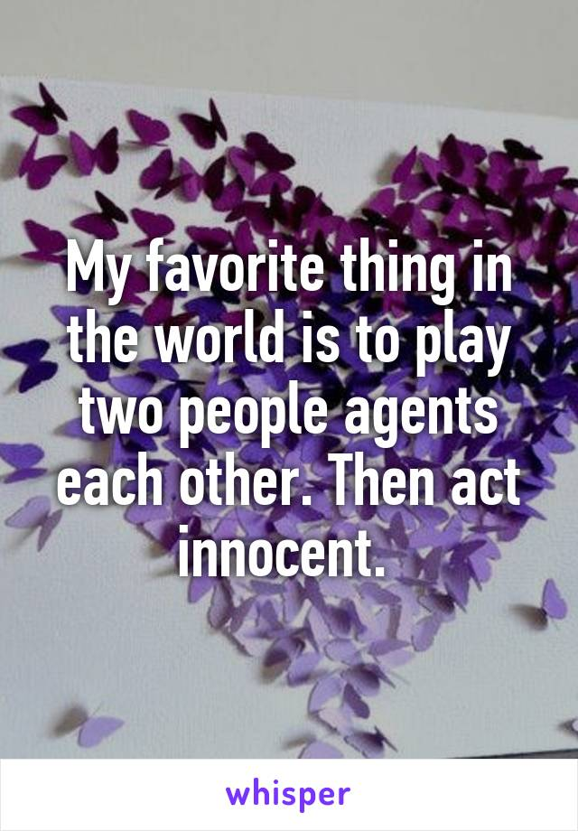 My favorite thing in the world is to play two people agents each other. Then act innocent.