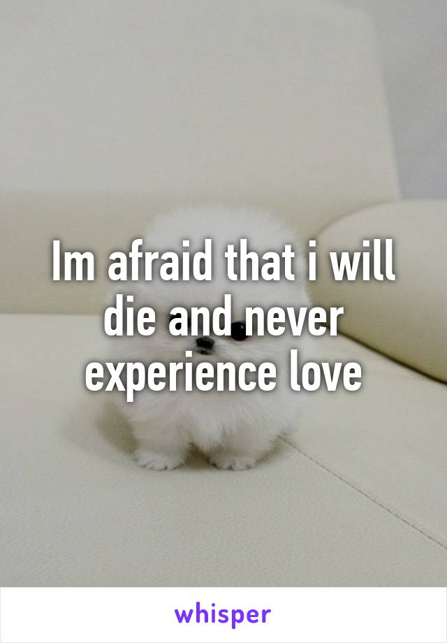 Im afraid that i will die and never experience love