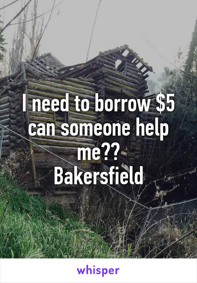 I need to borrow $5 can someone help me?? Bakersfield