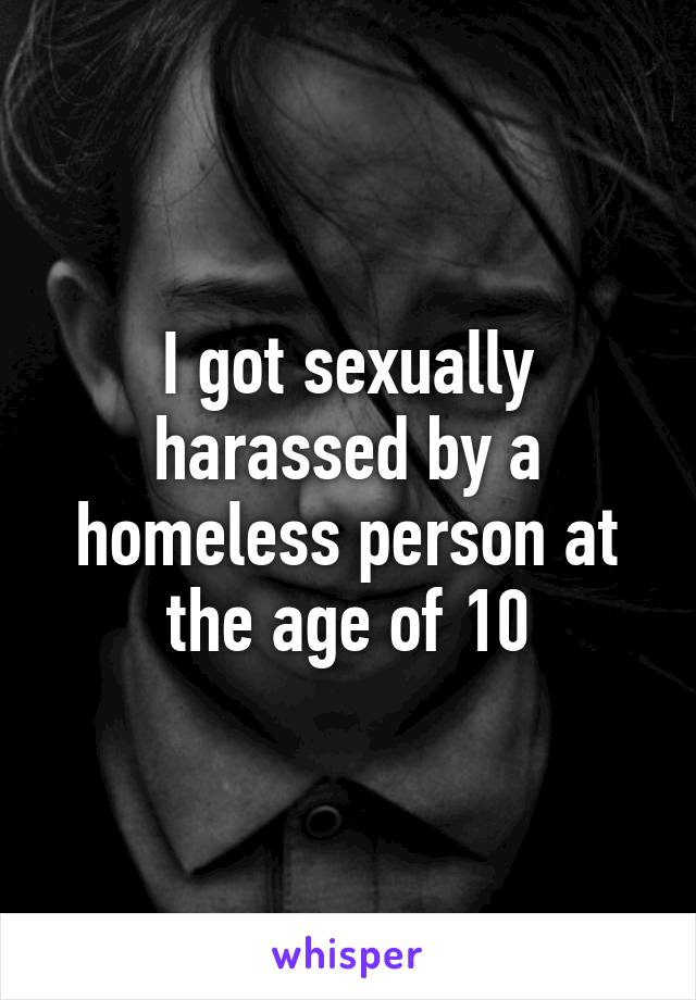 I got sexually harassed by a homeless person at the age of 10