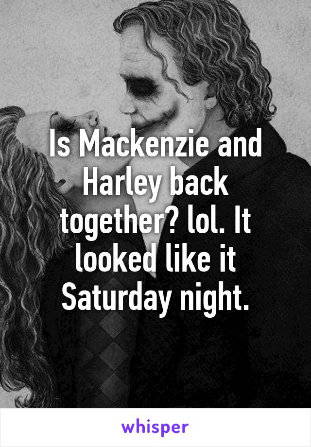 Is Mackenzie and Harley back together? lol. It looked like it Saturday night.