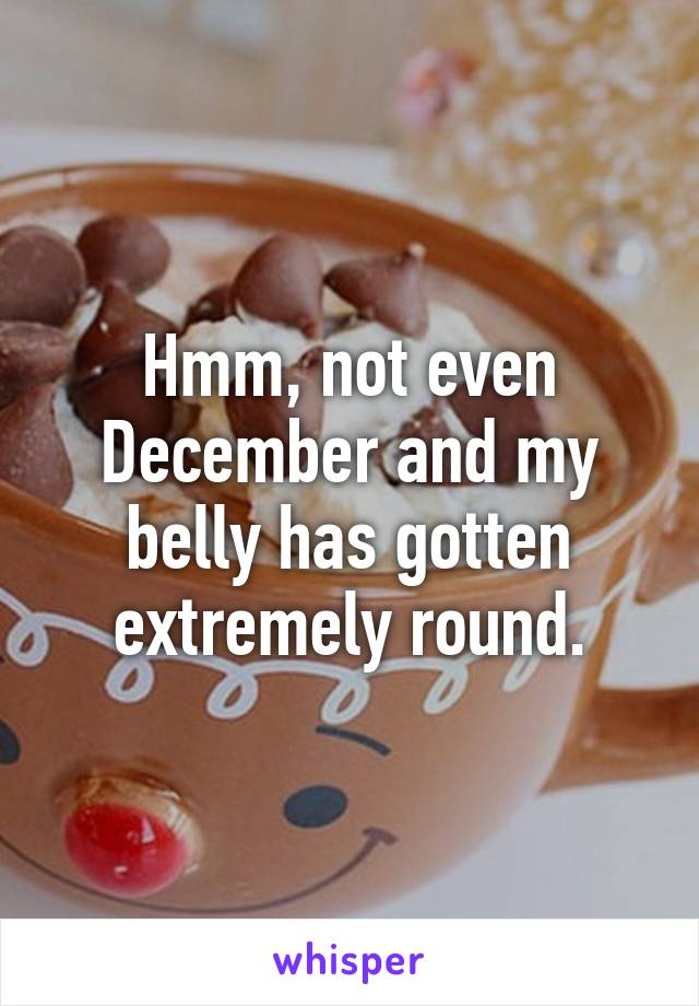 Hmm, not even December and my belly has gotten extremely round.