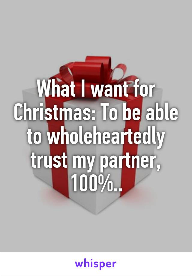 What I want for Christmas: To be able to wholeheartedly trust my partner, 100%..