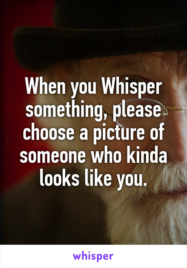 When you Whisper something, please choose a picture of someone who kinda looks like you.