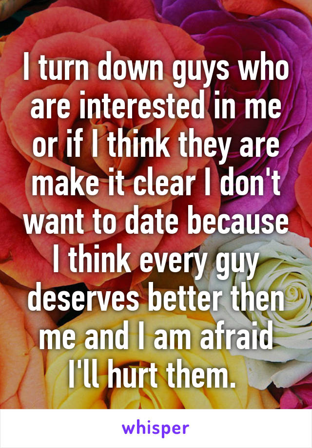I turn down guys who are interested in me or if I think they are make it clear I don't want to date because I think every guy deserves better then me and I am afraid I'll hurt them.