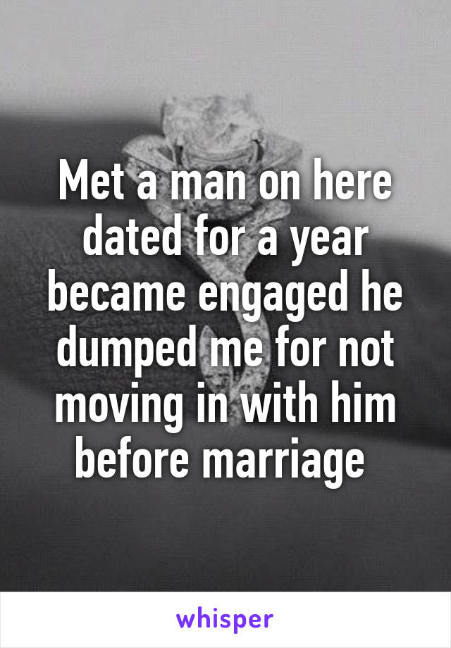 Met a man on here dated for a year became engaged he dumped me for not moving in with him before marriage