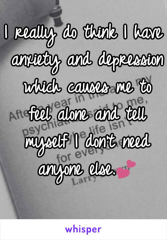 I really do think I have anxiety and depression which causes me to feel alone and tell myself I don't need anyone else.💕