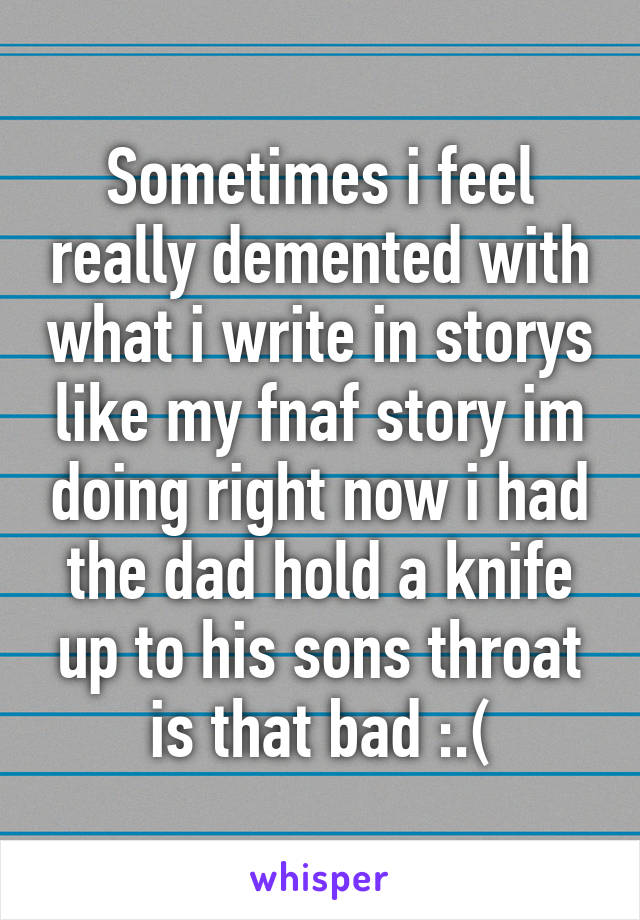 Sometimes i feel really demented with what i write in storys like my fnaf story im doing right now i had the dad hold a knife up to his sons throat is that bad :.(