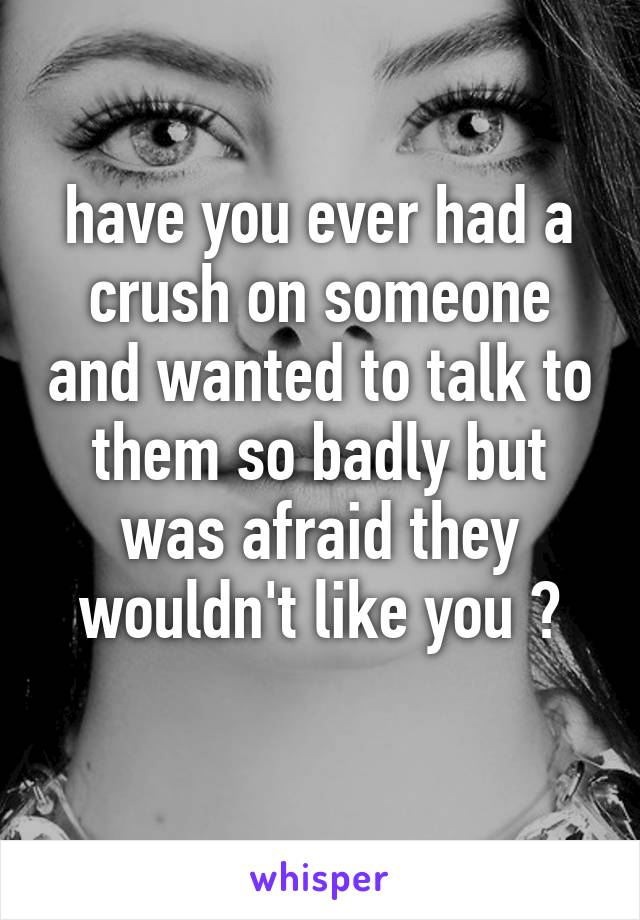 have you ever had a crush on someone and wanted to talk to them so badly but was afraid they wouldn't like you ?